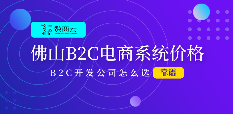佛山B2C电子商务系统网站的建设价格是多少?如何选择B2C开发公司